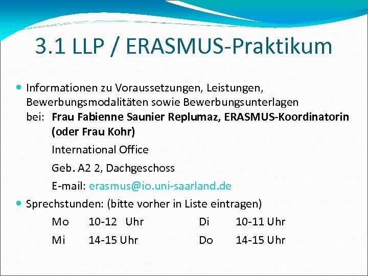 3. 1 LLP / ERASMUS-Praktikum Informationen zu Voraussetzungen, Leistungen, Bewerbungsmodalitäten sowie Bewerbungsunterlagen bei: Frau