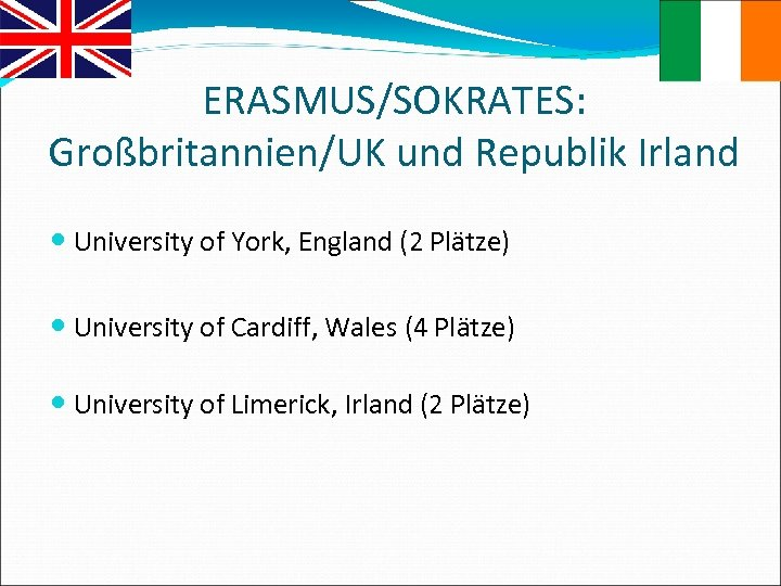 ERASMUS/SOKRATES: Großbritannien/UK und Republik Irland University of York, England (2 Plätze) University of Cardiff,