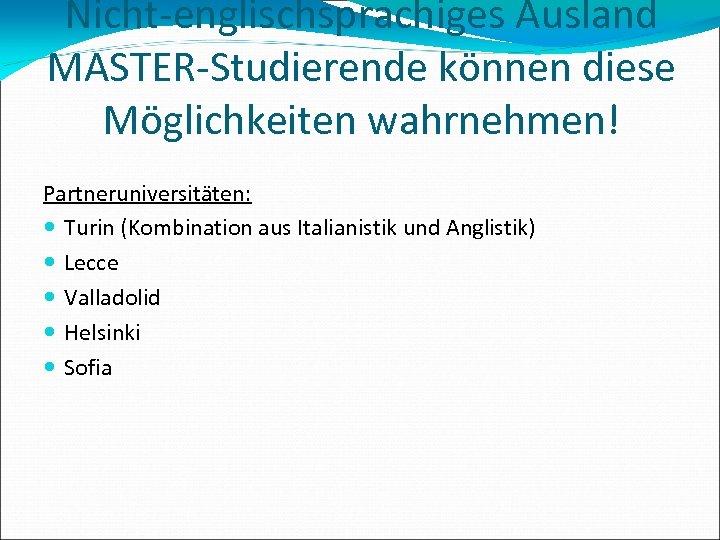 Nicht-englischsprachiges Ausland MASTER-Studierende können diese Möglichkeiten wahrnehmen! Partneruniversitäten: Turin (Kombination aus Italianistik und Anglistik)