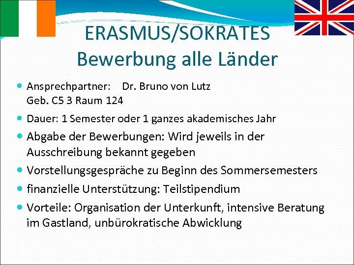 ERASMUS/SOKRATES Bewerbung alle Länder Ansprechpartner: Dr. Bruno von Lutz Geb. C 5 3 Raum