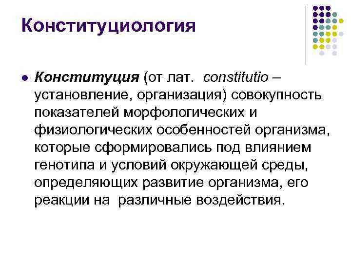 Конституциология l Конституция (от лат. constitutio – установление, организация) совокупность показателей морфологических и физиологических