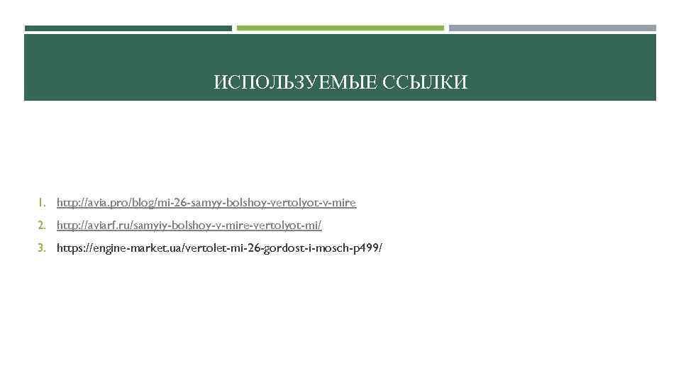 ИСПОЛЬЗУЕМЫЕ ССЫЛКИ 1. http: //avia. pro/blog/mi-26 -samyy-bolshoy-vertolyot-v-mire 2. http: //aviarf. ru/samyiy-bolshoy-v-mire-vertolyot-mi/ 3. https: //engine-market.