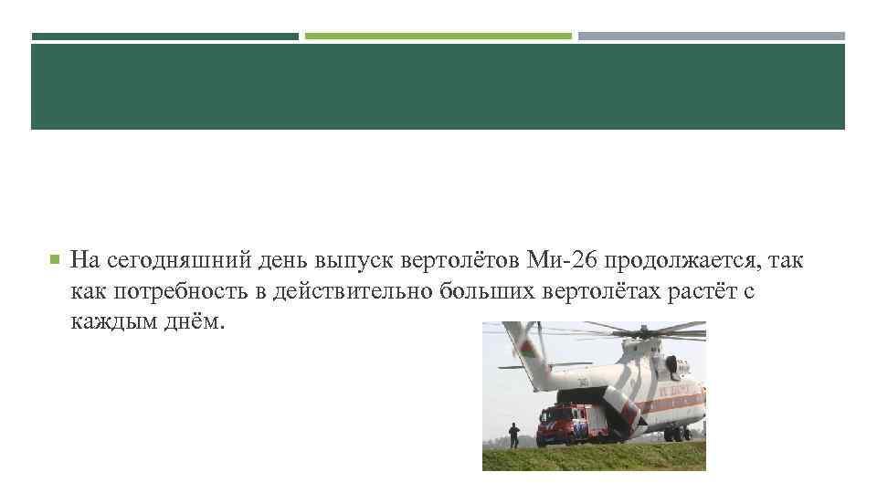 На сегодняшний день выпуск вертолётов Ми-26 продолжается, так как потребность в действительно больших