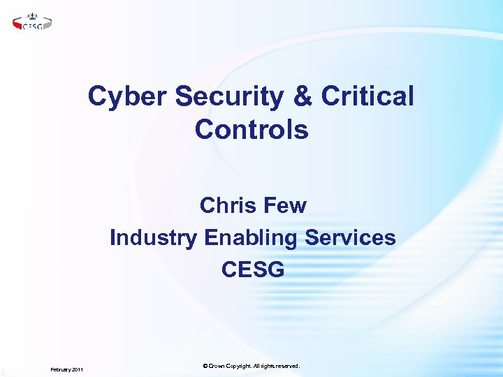 Cyber Security & Critical Controls Chris Few Industry Enabling Services CESG February 2011 ©