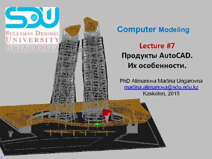 Computer Modeling Lecture #7 Продукты Auto. CAD. Их особенности. Ph. D Alimanova Madina Ungarovna