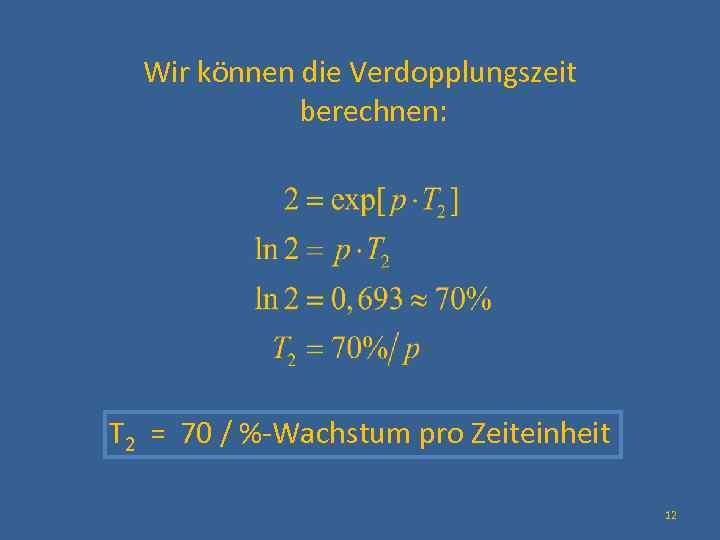 Wir können die Verdopplungszeit berechnen: T 2 = 70 / %-Wachstum pro Zeiteinheit