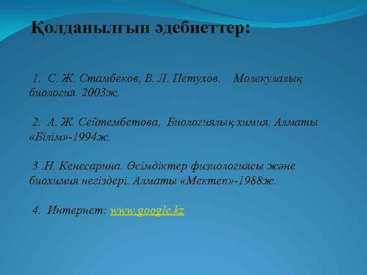 Қолданылғын әдебиеттер: 1. С. Ж. Стамбеков, В. Л. Петухов. биология. 2003 ж. Молекулалық 2.