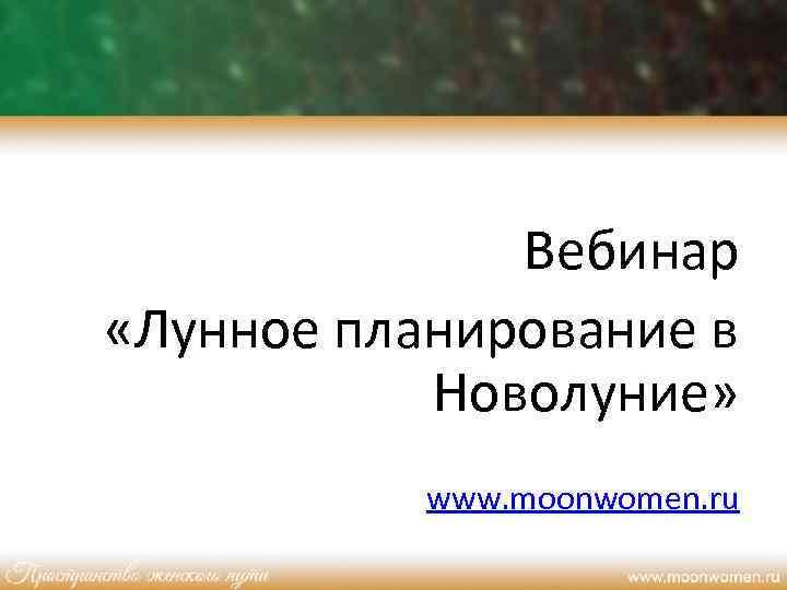 Вебинар «Лунное планирование в Новолуние» www. moonwomen. ru