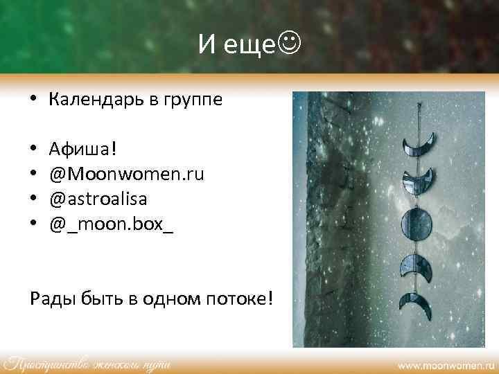 И еще • Календарь в группе • • Афиша! @Moonwomen. ru @astroalisa @_moon. box_