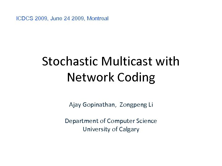 ICDCS 2009, June 24 2009, Montreal Stochastic Multicast with Network Coding Ajay Gopinathan, Zongpeng