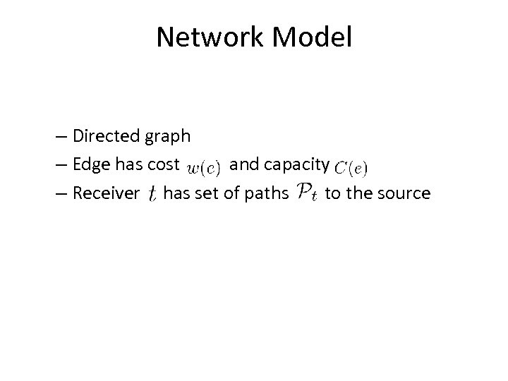Network Model – Directed graph – Edge has cost and capacity – Receiver has