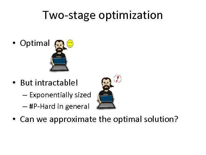 Two-stage optimization • Optimal • But intractable! – Exponentially sized – #P-Hard in general