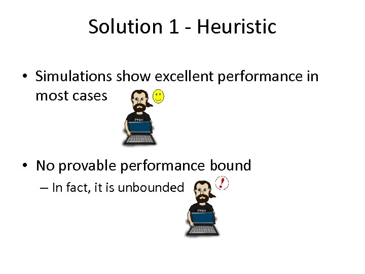 Solution 1 - Heuristic • Simulations show excellent performance in most cases • No