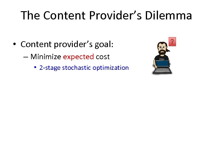 The Content Provider's Dilemma • Content provider's goal: – Minimize expected cost • 2