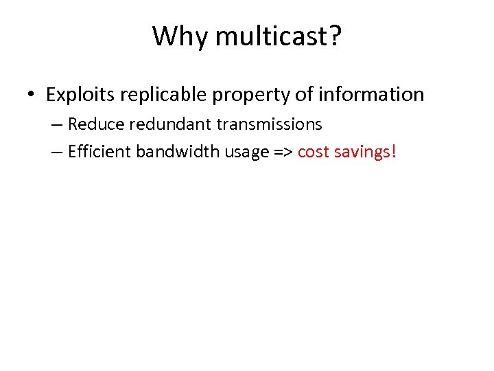 Why multicast? • Exploits replicable property of information – Reduce redundant transmissions – Efficient