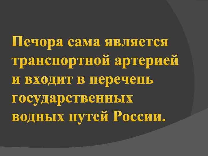 Печора сама является транспортной артерией и входит в перечень государственных водных путей России.