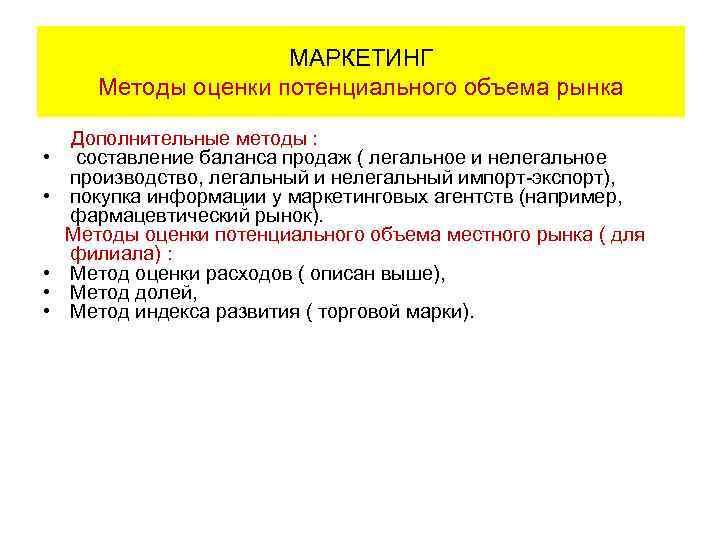 МАРКЕТИНГ Методы оценки потенциального объема рынка Дополнительные методы : • составление баланса продаж (