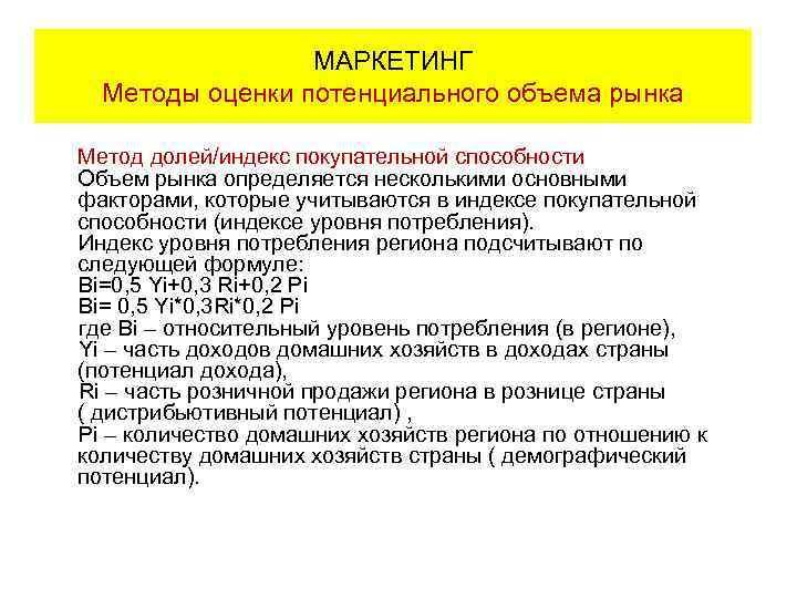МАРКЕТИНГ Методы оценки потенциального объема рынка Метод долей/индекс покупательной способности Объем рынка определяется несколькими