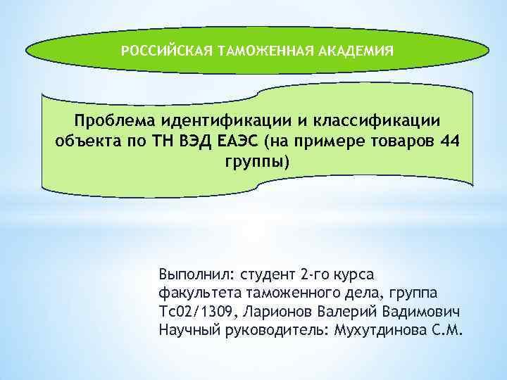 РОССИЙСКАЯ ТАМОЖЕННАЯ АКАДЕМИЯ Проблема идентификации и классификации объекта по ТН ВЭД ЕАЭС (на примере