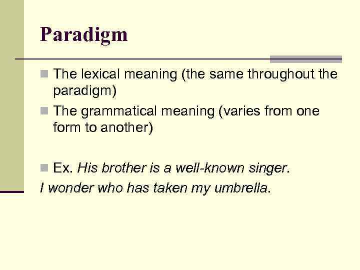 Paradigm n The lexical meaning (the same throughout the paradigm) n The grammatical meaning