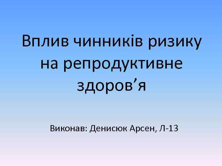 Вплив чинників ризику на репродуктивне здоров'я Виконав: Денисюк Арсен, Л-13