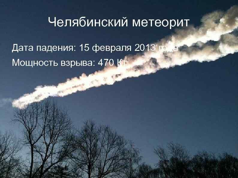 Челябинский метеорит Дата падения: 15 февраля 2013 года Мощность взрыва: 470 Кт