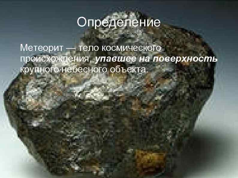 Определение Метеорит — тело космического происхождения, упавшее на поверхность крупного небесного объекта.