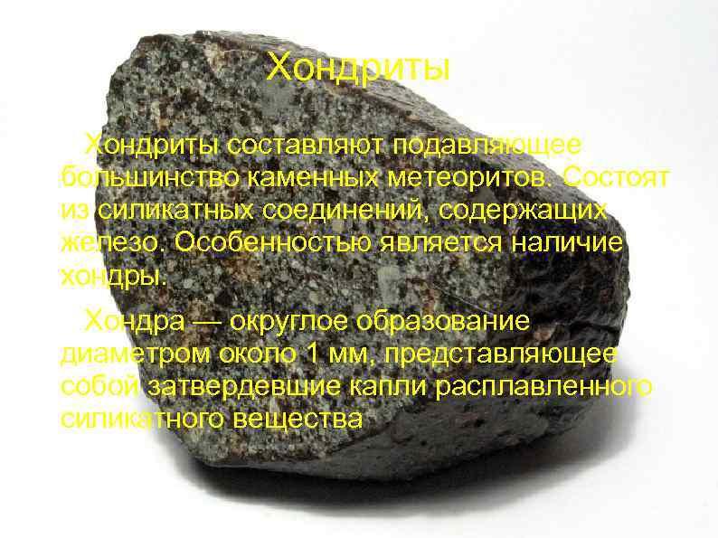 Хондриты составляют подавляющее большинство каменных метеоритов. Состоят из силикатных соединений, содержащих железо. Особенностью является