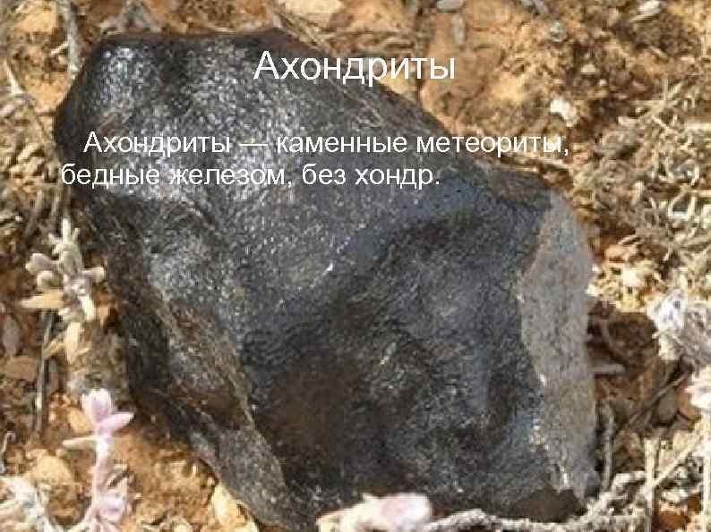 Ахондриты — каменные метеориты, бедные железом, без хондр.