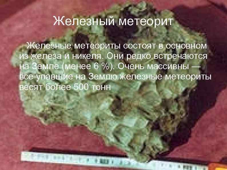 Железный метеорит Железные метеориты состоят в основном из железа и никеля. Они редко встречаются