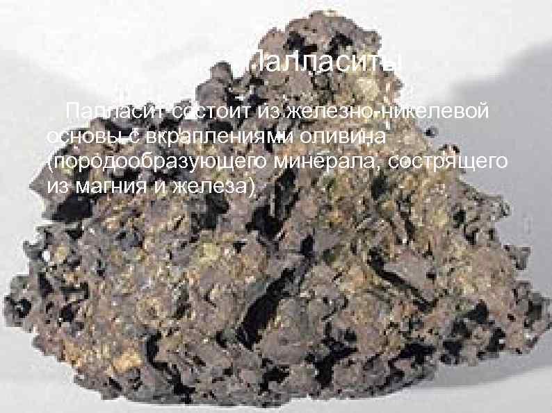 Палласиты Палласит состоит из железно-никелевой основы с вкраплениями оливина (породообразующего минерала, сострящего из магния