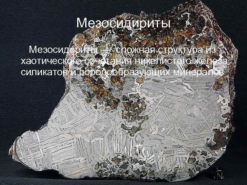 Мезосидириты Мезосидериты — сложная структура из хаотического сочетания никелистого железа, силикатов и породообразующих минералов
