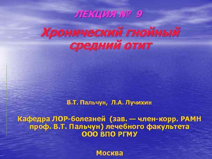 ЛЕКЦИЯ № 9 Хронический гнойный средний отит В. Т. Пальчун, Л. А. Лучихин Кафедра