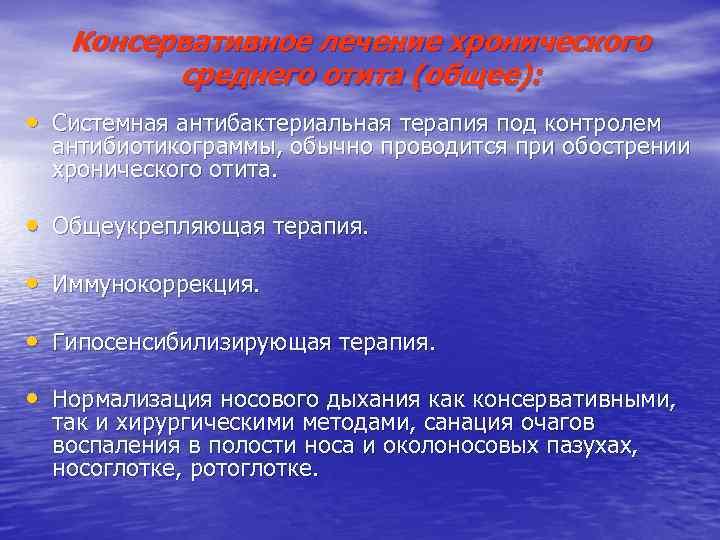 Консервативное лечение хронического среднего отита (общее): • Системная антибактериальная терапия под контролем антибиотикограммы, обычно