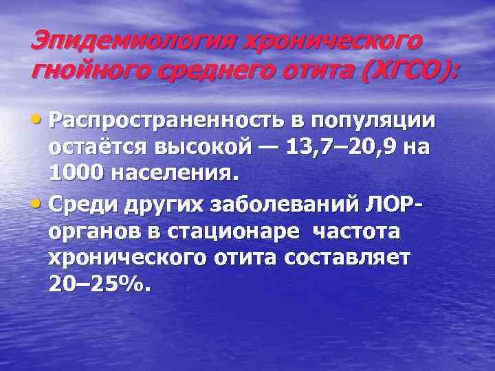 Эпидемиология хронического гнойного среднего отита (ХГСО): • Распространенность в популяции остаётся высокой — 13,