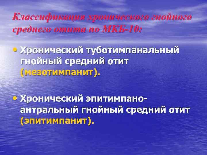 Классификация хронического гнойного среднего отита по МКБ-10: • Хронический туботимпанальный гнойный средний отит (мезотимпанит).