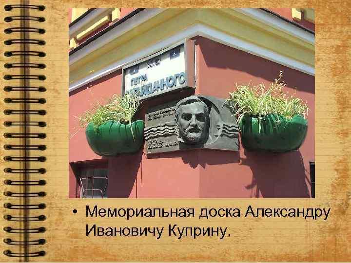 • Мемориальная доска Александру Ивановичу Куприну.