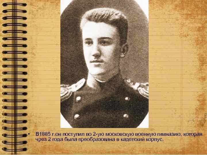 • В 1885 г. он поступил во 2 -ую московскую военную гимназию, которая