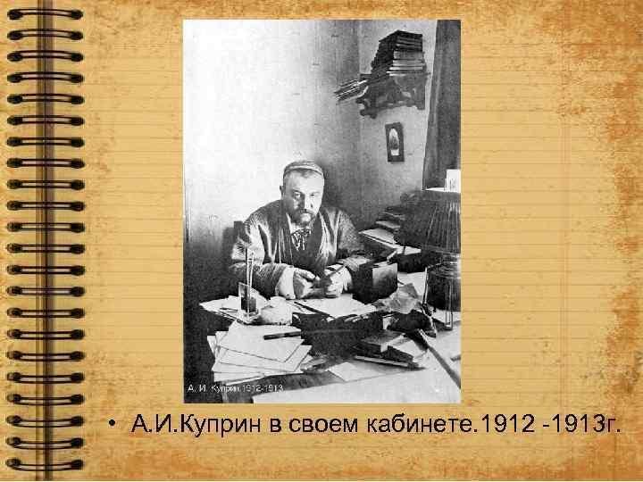 • А. И. Куприн в своем кабинете. 1912 -1913 г.