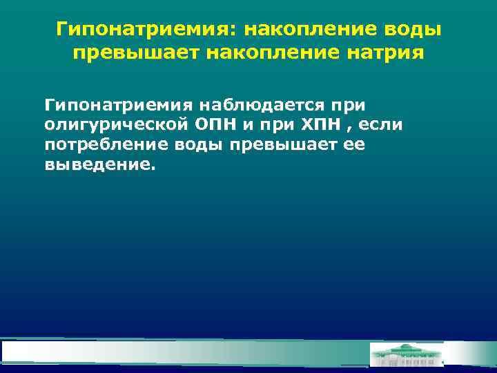 Гипонатриемия: накопление воды превышает накопление натрия Гипонатриемия наблюдается при олигурической ОПН и при ХПН
