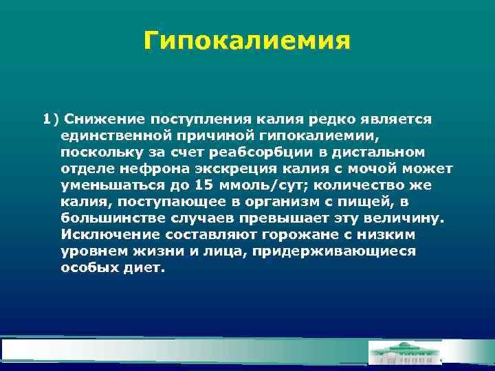 Гипокалиемия 1) Снижение поступления калия редко является единственной причиной гипокалиемии, поскольку за счет реабсорбции