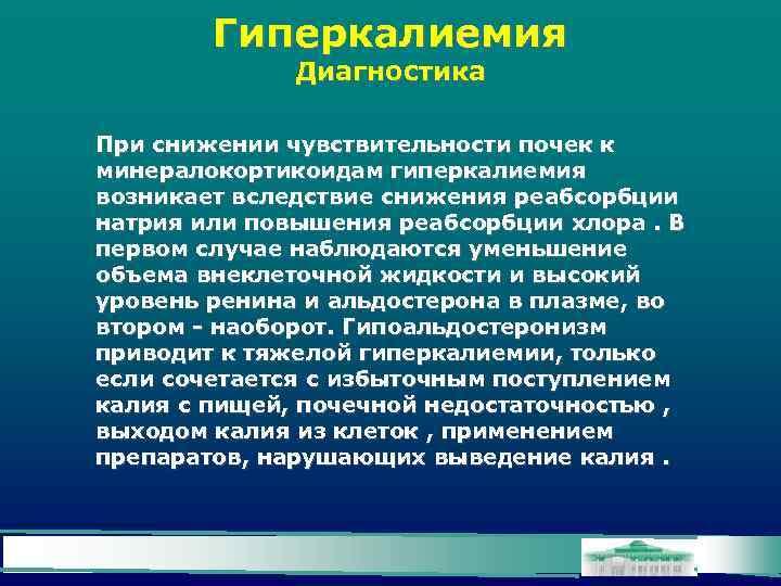 Гиперкалиемия Диагностика При снижении чувствительности почек к минералокортикоидам гиперкалиемия возникает вследствие снижения реабсорбции натрия