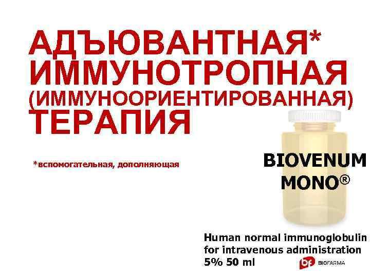 АДЪЮВАНТНАЯ* ИММУНОТРОПНАЯ (ИММУНООРИЕНТИРОВАННАЯ) ТЕРАПИЯ *вспомогательная, дополняющая BIOVENUM MONO® Human normal immunoglobulin for intravenous administration