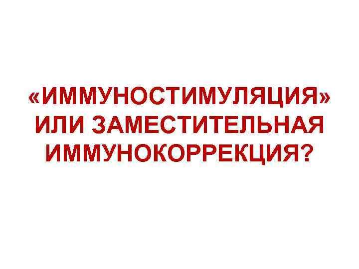 «ИММУНОСТИМУЛЯЦИЯ» ИЛИ ЗАМЕСТИТЕЛЬНАЯ ИММУНОКОРРЕКЦИЯ?