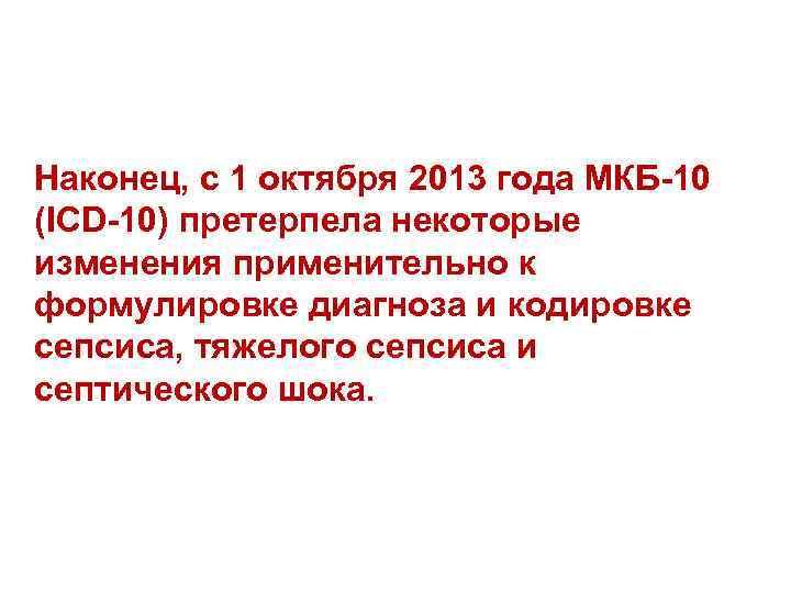 Наконец, с 1 октября 2013 года МКБ-10 (ICD-10) претерпела некоторые изменения применительно к формулировке