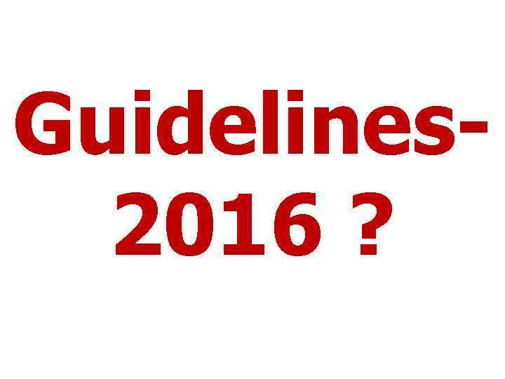 Guidelines 2016 ?