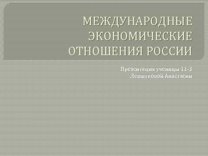 МЕЖДУНАРОДНЫЕ ЭКОНОМИЧЕСКИЕ ОТНОШЕНИЯ РОССИИ Презентация ученицы 11 -3 Левшуковой Анастасии