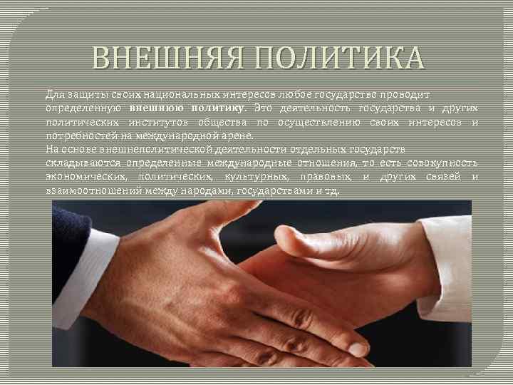 ВНЕШНЯЯ ПОЛИТИКА Для защиты своих национальных интересов любое государство проводит определенную внешнюю политику. Это