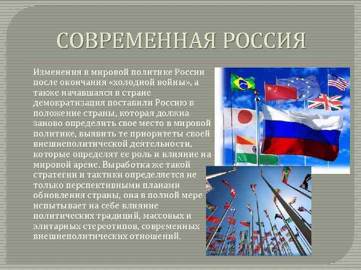СОВРЕМЕННАЯ РОССИЯ Изменения в мировой политике России после окончания «холодной войны» , а также