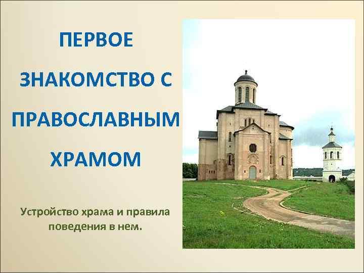 ПЕРВОЕ ЗНАКОМСТВО С ПРАВОСЛАВНЫМ ХРАМОМ Устройство храма и правила поведения в нем.